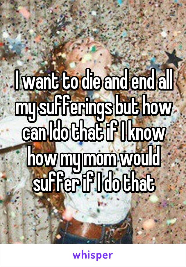 I want to die and end all my sufferings but how can Ido that if I know how my mom would suffer if I do that