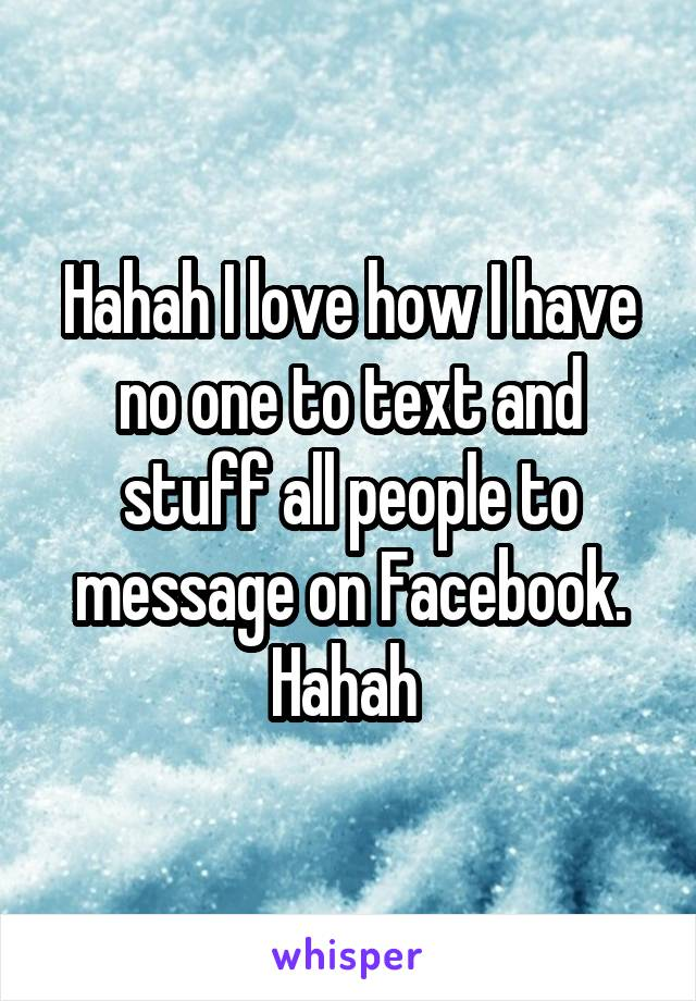 Hahah I love how I have no one to text and stuff all people to message on Facebook. Hahah