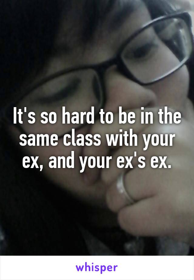 It's so hard to be in the same class with your ex, and your ex's ex.