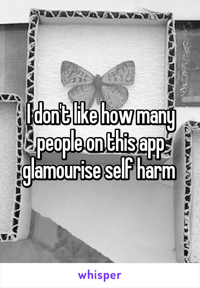 I don't like how many people on this app glamourise self harm