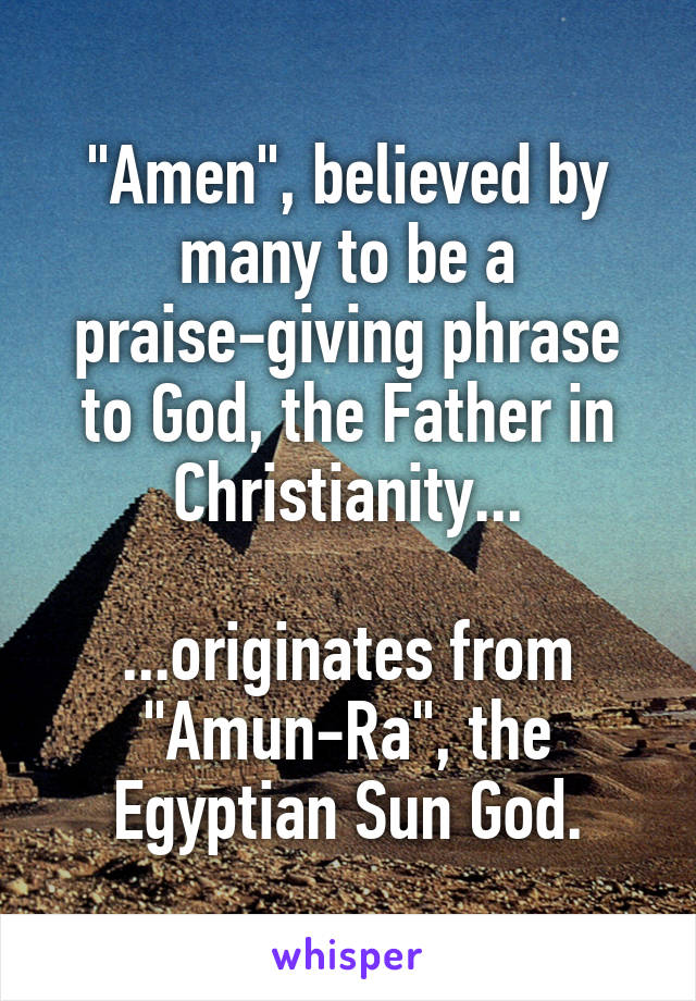 """Amen"", believed by many to be a praise-giving phrase to God, the Father in Christianity...  ...originates from ""Amun-Ra"", the Egyptian Sun God."