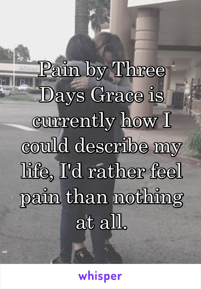 Pain by Three Days Grace is currently how I could describe my life, I'd rather feel pain than nothing at all.