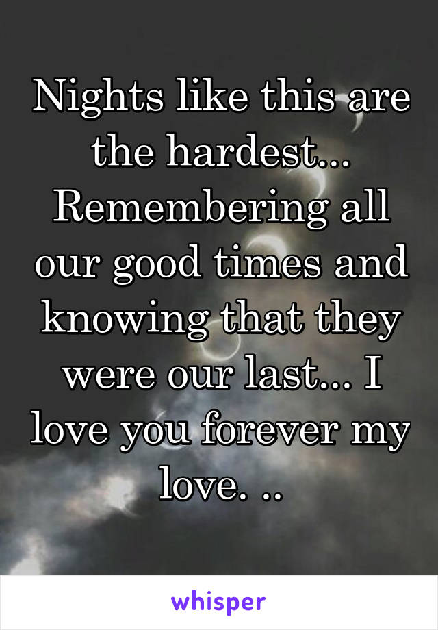 Nights like this are the hardest... Remembering all our good times and knowing that they were our last... I love you forever my love. ..
