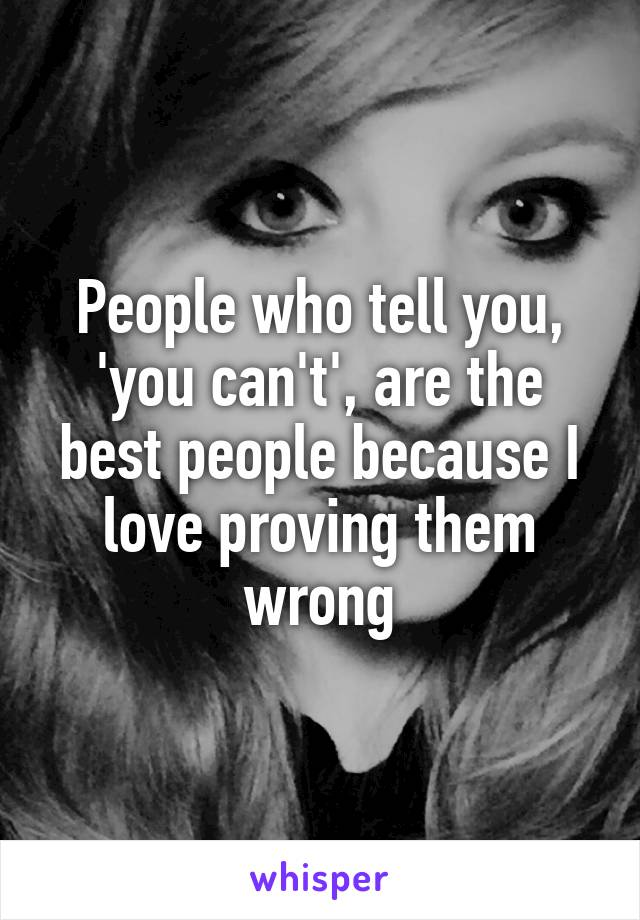 People who tell you, 'you can't', are the best people because I love proving them wrong
