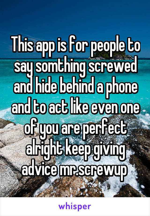 This app is for people to say somthing screwed and hide behind a phone and to act like even one of you are perfect alright keep giving advice mr.screwup