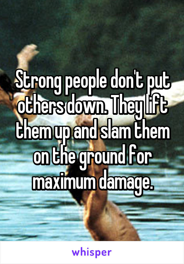 Strong people don't put others down. They lift them up and slam them on the ground for maximum damage.
