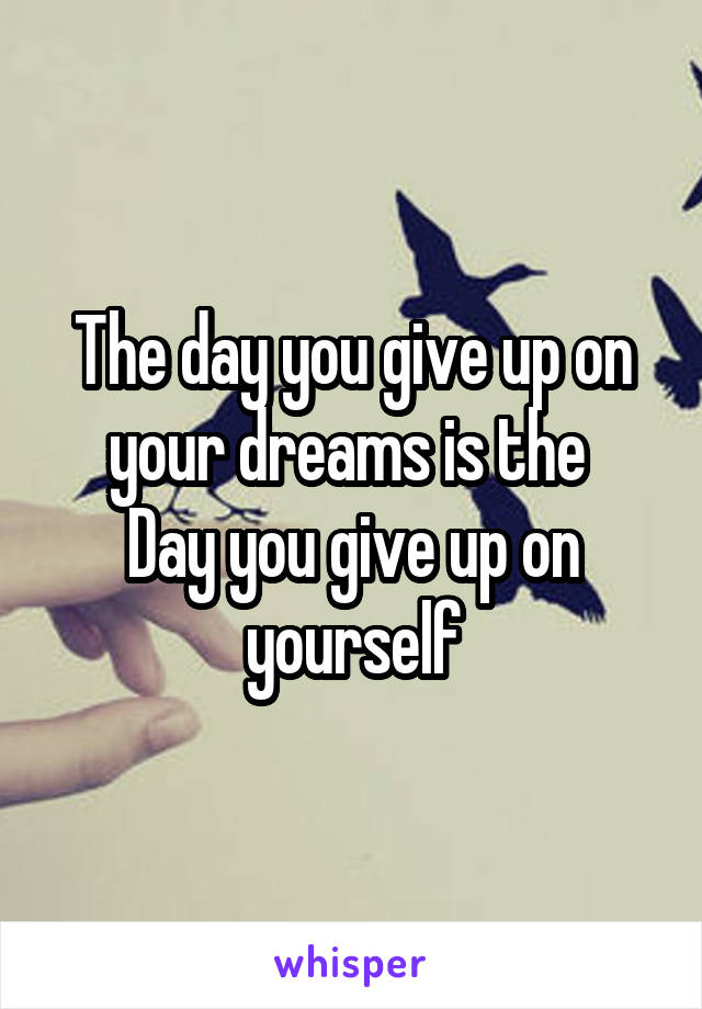 The day you give up on your dreams is the  Day you give up on yourself
