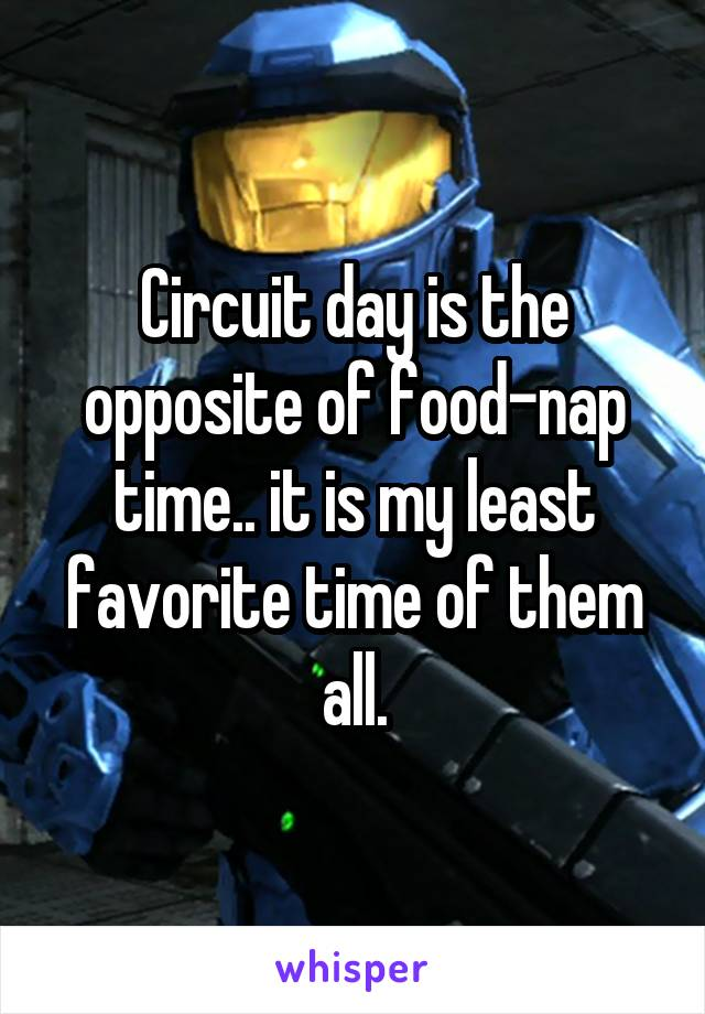 Circuit day is the opposite of food-nap time.. it is my least favorite time of them all.