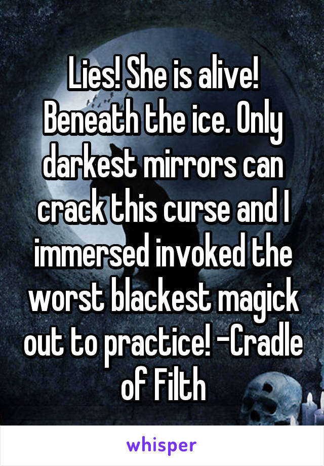 Lies! She is alive! Beneath the ice. Only darkest mirrors can crack this curse and I immersed invoked the worst blackest magick out to practice! -Cradle of Filth