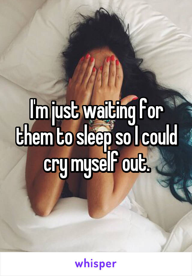 I'm just waiting for them to sleep so I could cry myself out.