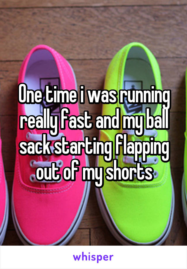 One time i was running really fast and my ball sack starting flapping out of my shorts
