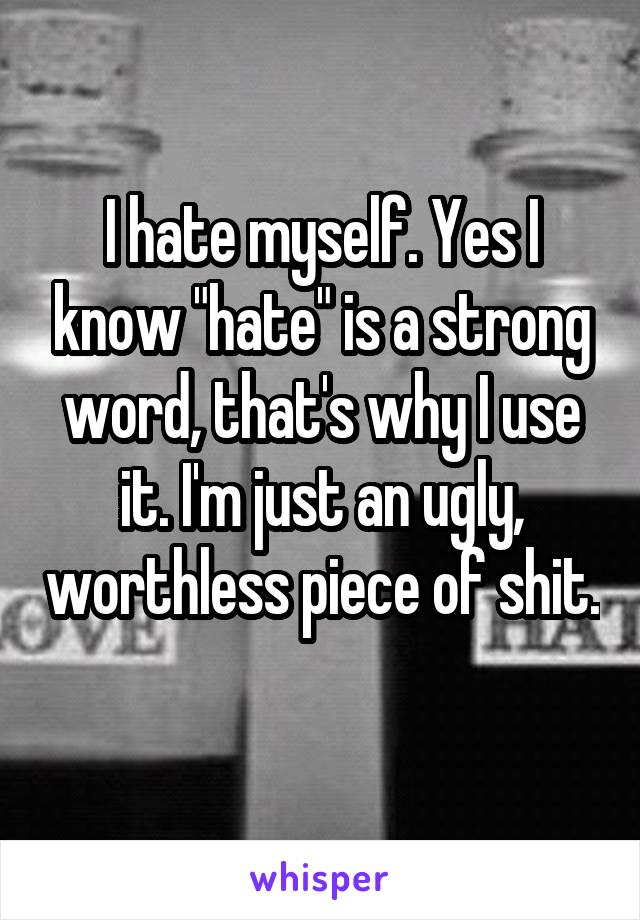"I hate myself. Yes I know ""hate"" is a strong word, that's why I use it. I'm just an ugly, worthless piece of shit."