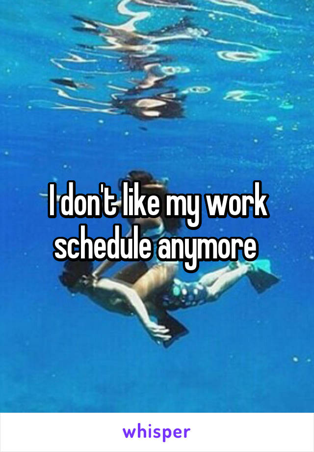 I don't like my work schedule anymore