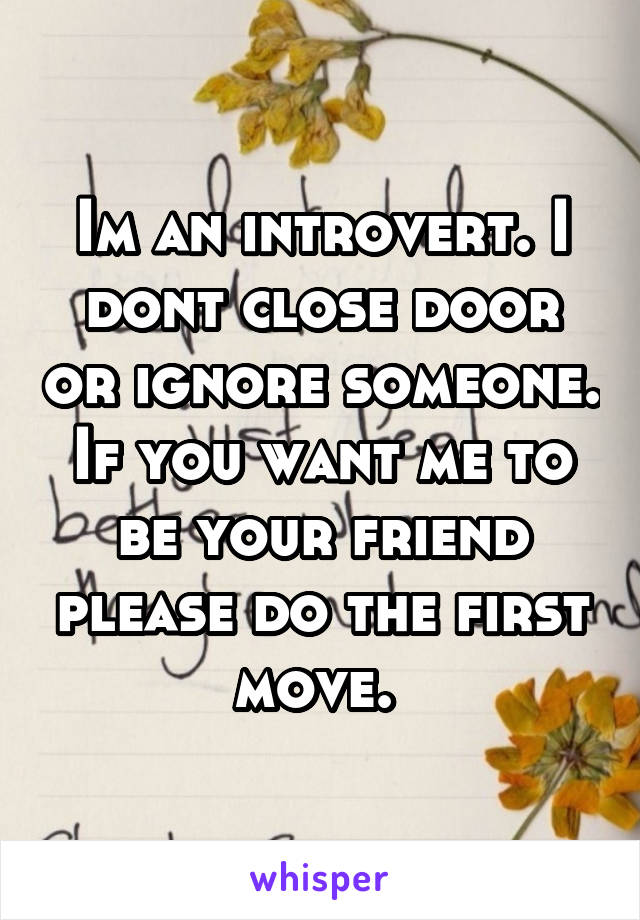 Im an introvert. I dont close door or ignore someone. If you want me to be your friend please do the first move.