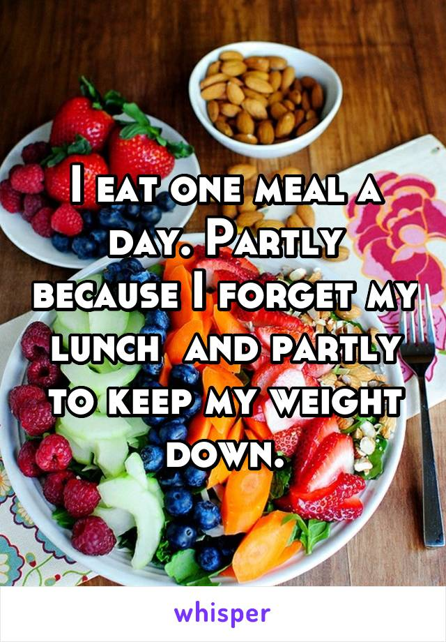 I eat one meal a day. Partly because I forget my lunch  and partly to keep my weight down.