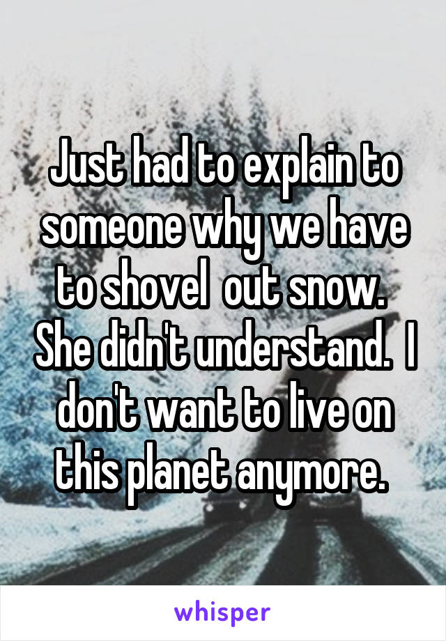 Just had to explain to someone why we have to shovel  out snow.  She didn't understand.  I don't want to live on this planet anymore.
