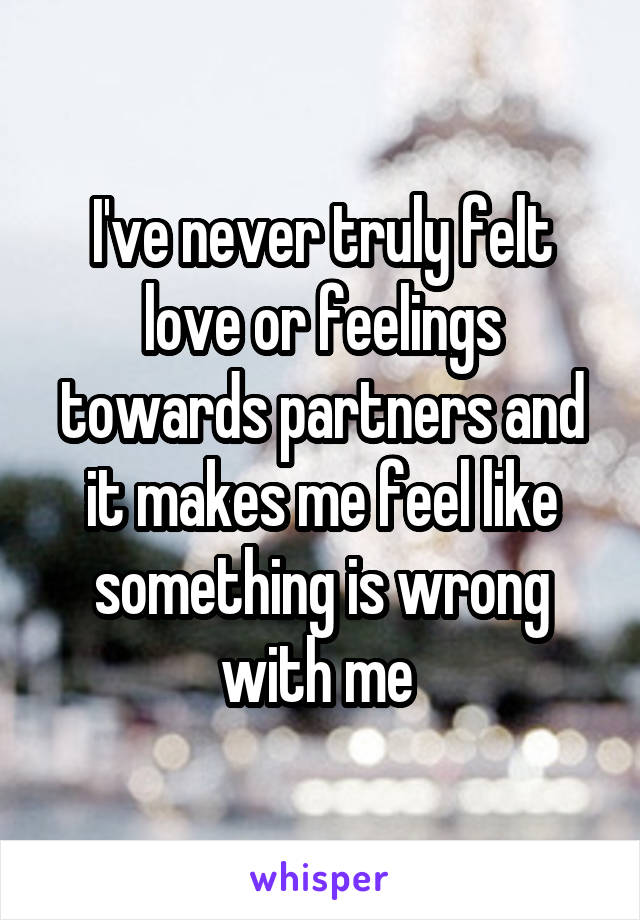 I've never truly felt love or feelings towards partners and it makes me feel like something is wrong with me