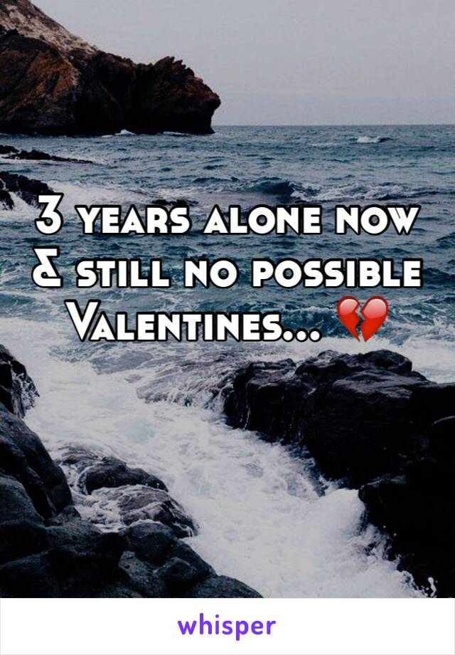 3 years alone now & still no possible Valentines... 💔