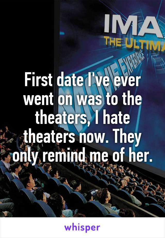 First date I've ever went on was to the theaters, I hate theaters now. They only remind me of her.