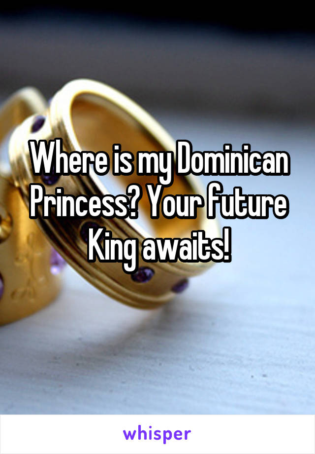 Where is my Dominican Princess? Your future King awaits!