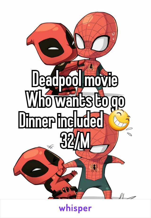 Deadpool movie Who wants to go Dinner included 😆 32/M