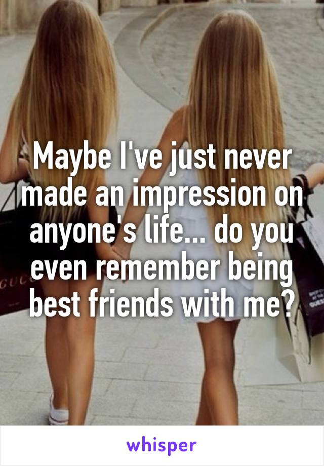 Maybe I've just never made an impression on anyone's life... do you even remember being best friends with me?