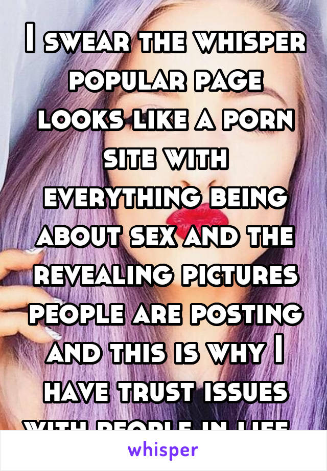 I swear the whisper popular page looks like a porn site with everything being about sex and the revealing pictures people are posting and this is why I have trust issues with people in life.