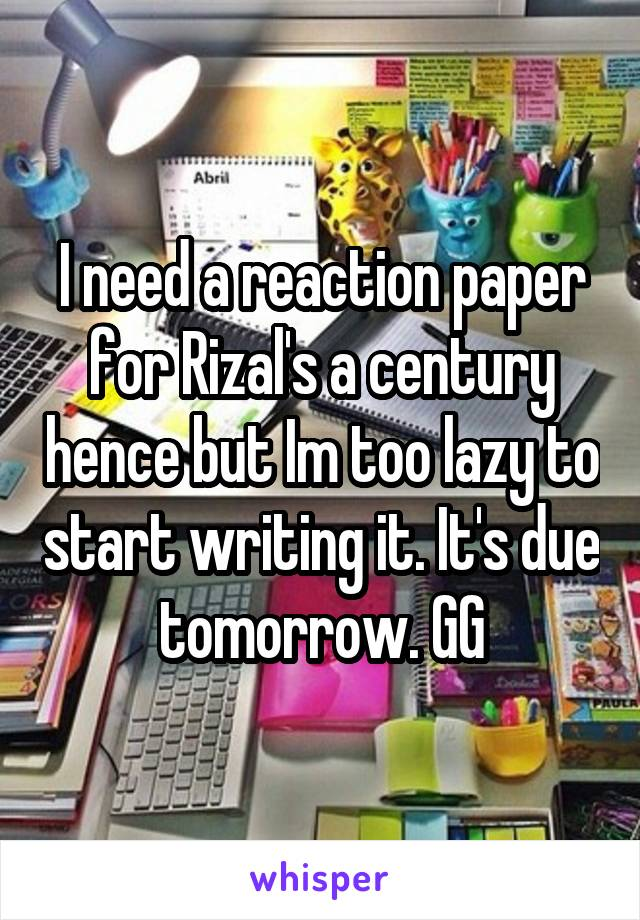 I need a reaction paper for Rizal's a century hence but Im too lazy to start writing it. It's due tomorrow. GG