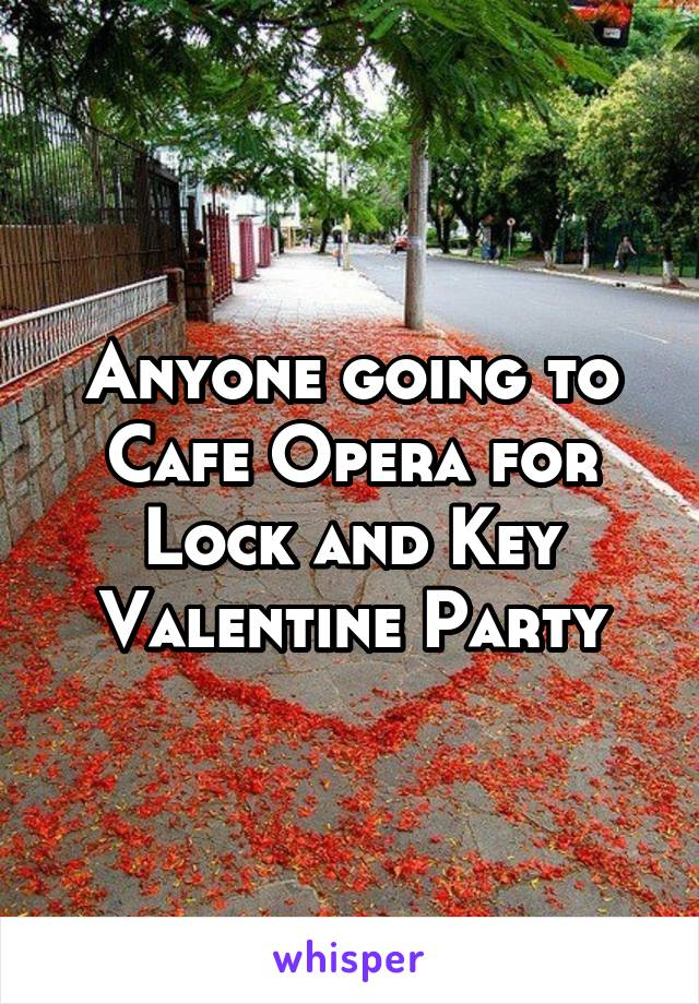 Anyone going to Cafe Opera for Lock and Key Valentine Party