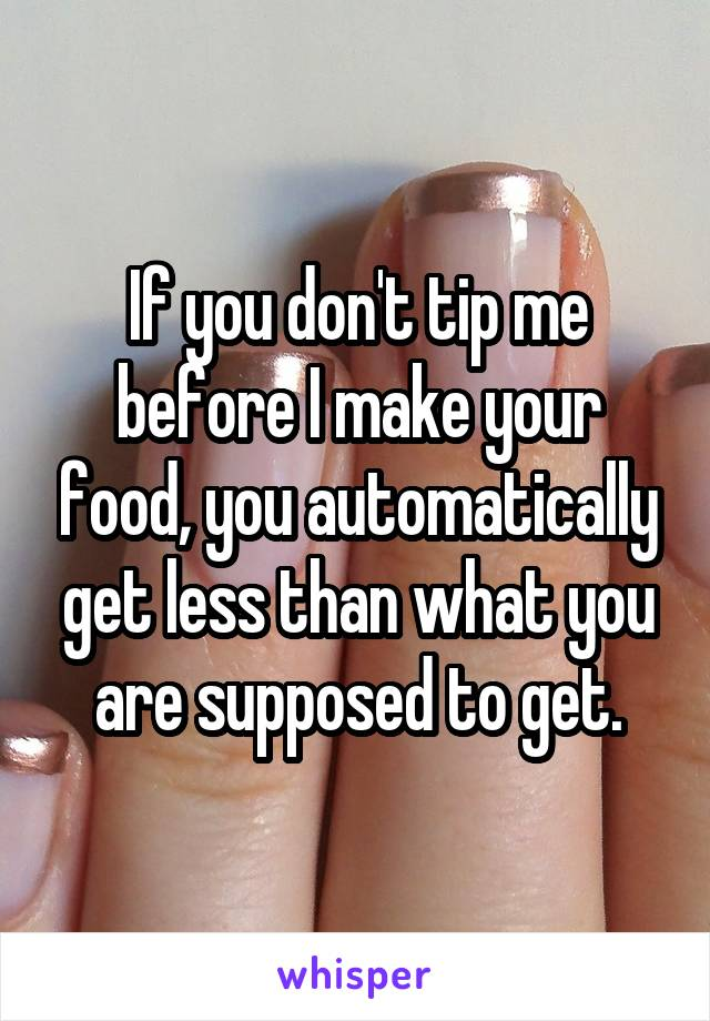 If you don't tip me before I make your food, you automatically get less than what you are supposed to get.
