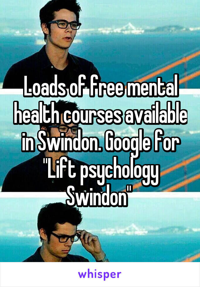 "Loads of free mental health courses available in Swindon. Google for ""Lift psychology Swindon"""