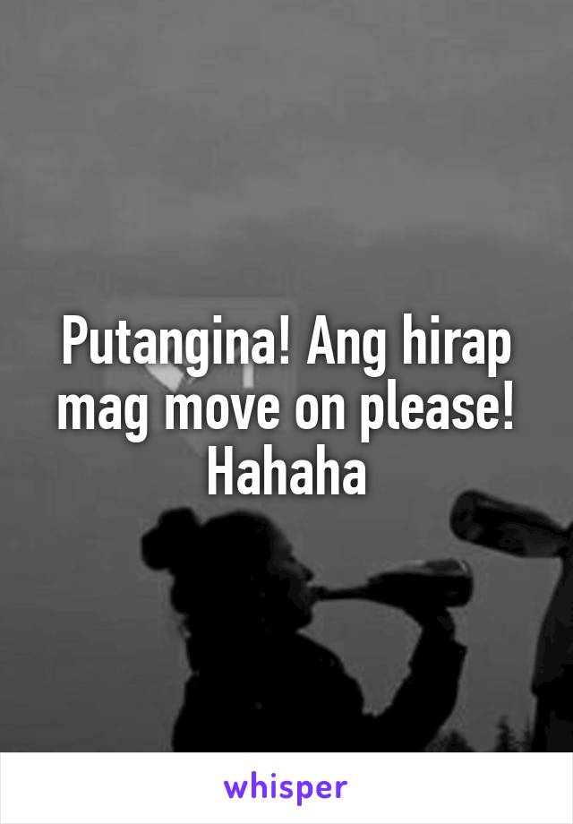 Putangina! Ang hirap mag move on please! Hahaha
