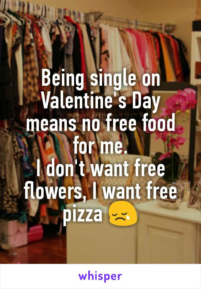 Being single on Valentine's Day means no free food for me. I don't want free flowers, I want free pizza 😢