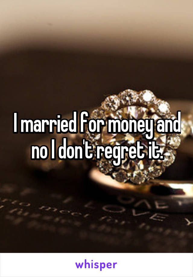 I married for money and no I don't regret it.