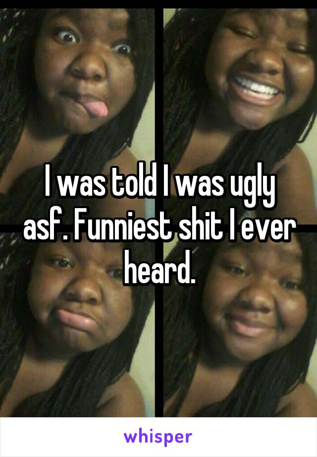 I was told I was ugly asf. Funniest shit I ever heard.