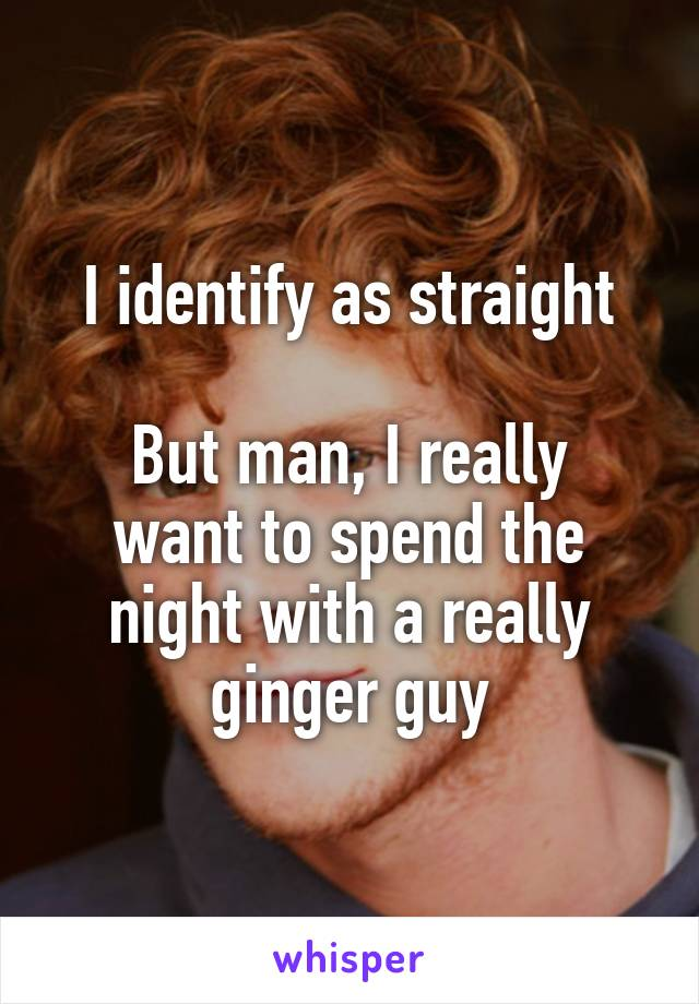 I identify as straight  But man, I really want to spend the night with a really ginger guy