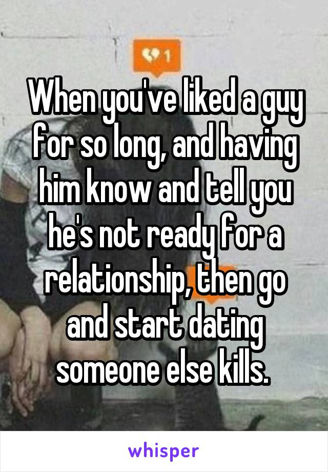 When you've liked a guy for so long, and having him know and tell you he's not ready for a relationship, then go and start dating someone else kills.