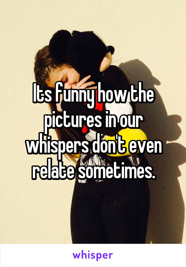 Its funny how the pictures in our whispers don't even relate sometimes.