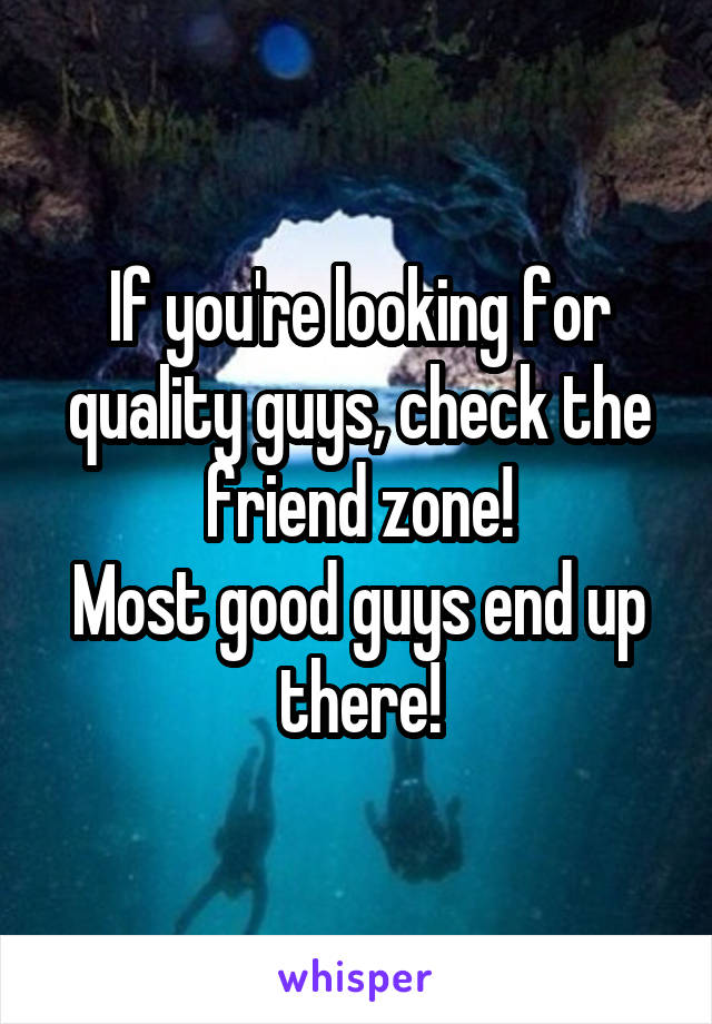 If you're looking for quality guys, check the friend zone! Most good guys end up there!
