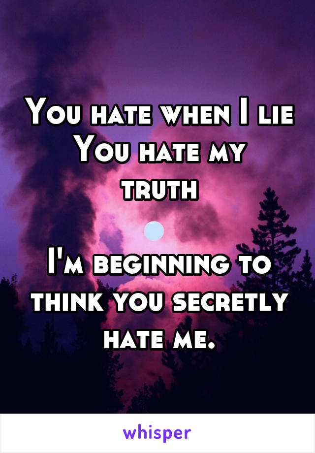 You hate when I lie You hate my truth  I'm beginning to think you secretly hate me.