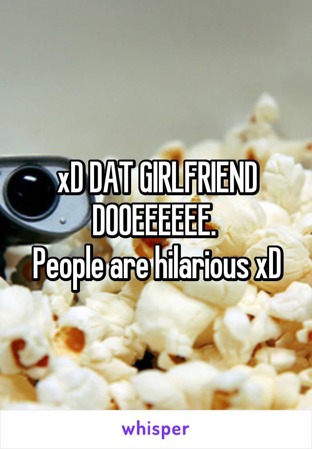 xD DAT GIRLFRIEND DOOEEEEEE.  People are hilarious xD