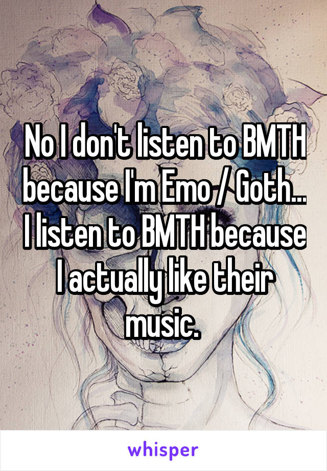 No I don't listen to BMTH because I'm Emo / Goth... I listen to BMTH because I actually like their music.