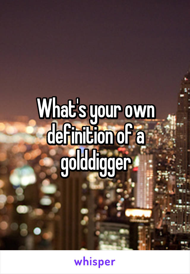What's your own definition of a golddigger