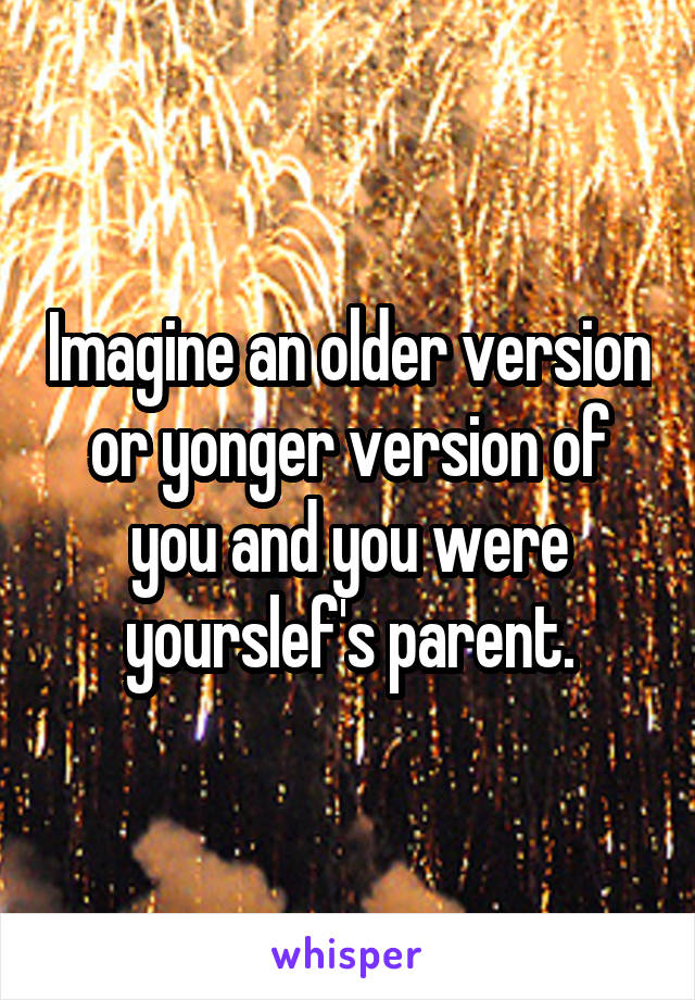 Imagine an older version or yonger version of you and you were yourslef's parent.