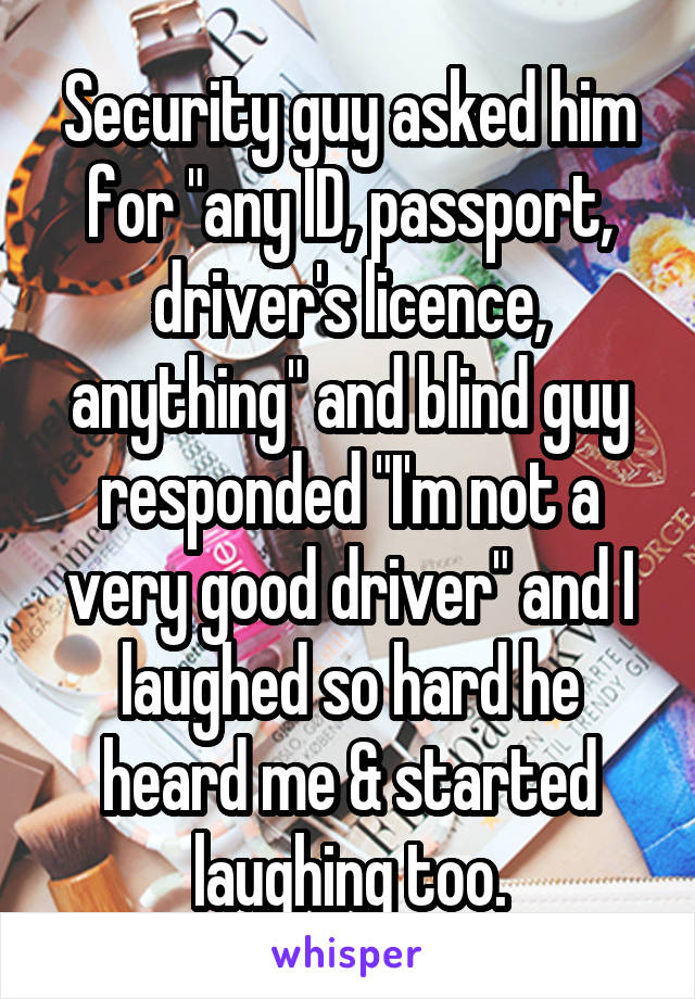 "Security guy asked him for ""any ID, passport, driver's licence, anything"" and blind guy responded ""I'm not a very good driver"" and I laughed so hard he heard me & started laughing too."