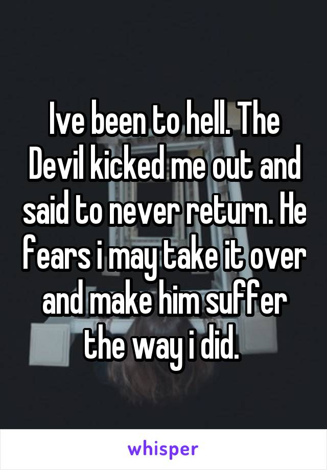 Ive been to hell. The Devil kicked me out and said to never return. He fears i may take it over and make him suffer the way i did.