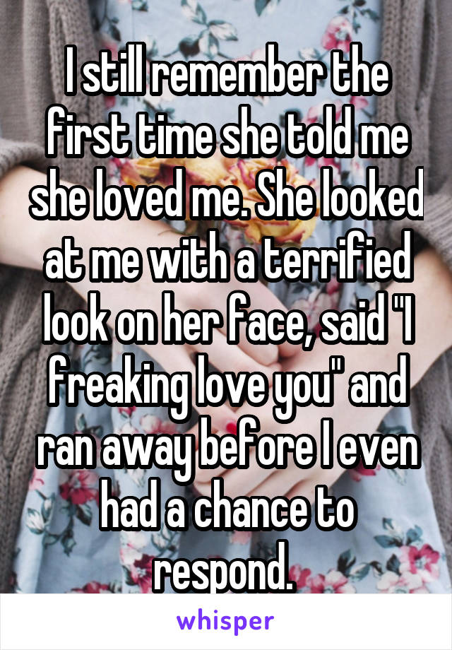 "I still remember the first time she told me she loved me. She looked at me with a terrified look on her face, said ""I freaking love you"" and ran away before I even had a chance to respond."