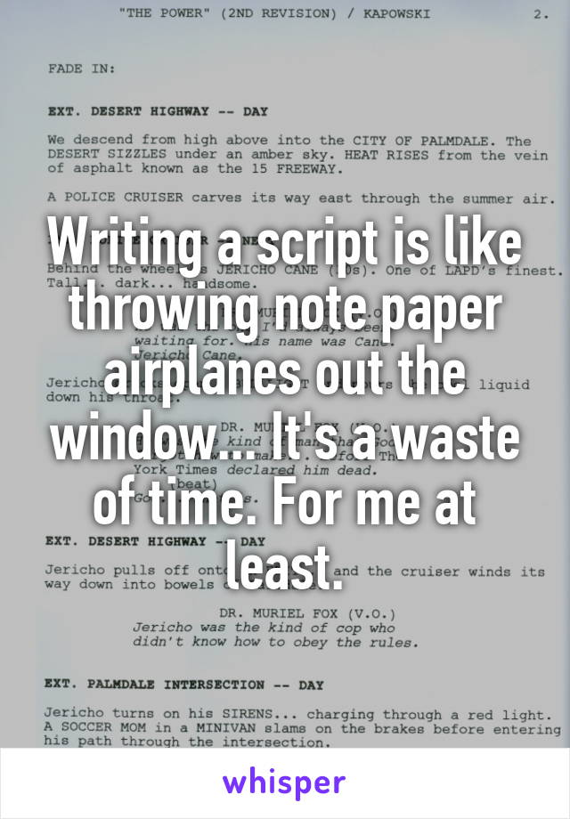 Writing a script is like throwing note paper airplanes out the window... It's a waste of time. For me at least.
