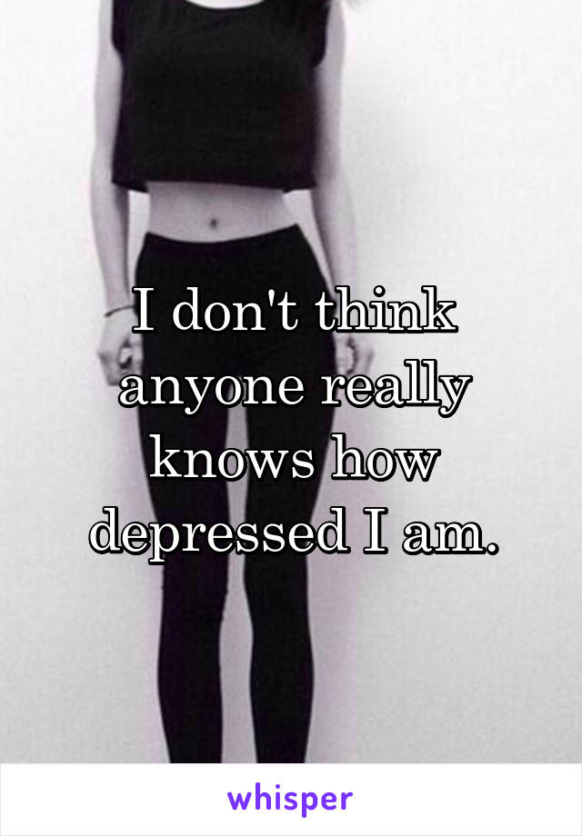 I don't think anyone really knows how depressed I am.