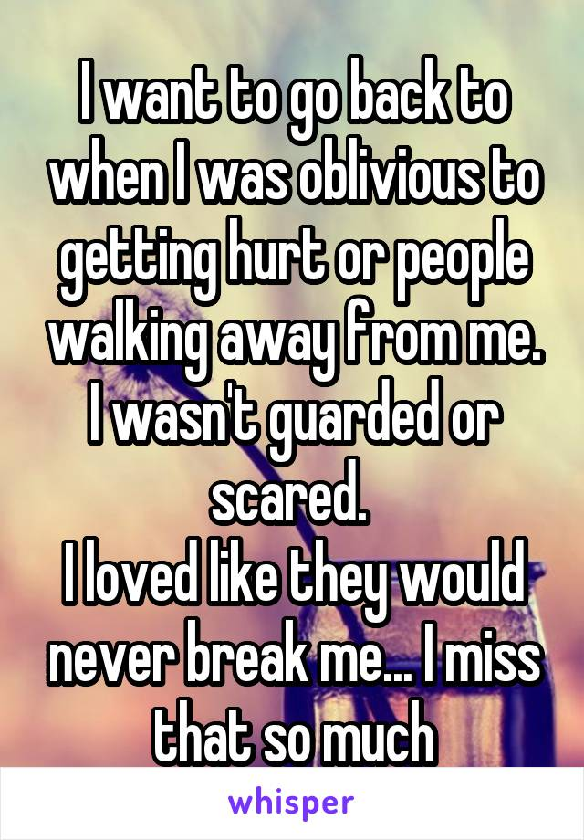 I want to go back to when I was oblivious to getting hurt or people walking away from me. I wasn't guarded or scared.  I loved like they would never break me... I miss that so much